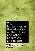 The Humanities in the Education of the Future, and Other Addresses and Papers