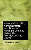 History of the Life, Administration, and Times of Abraham Lincoln, Sixteenth President of the United