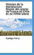 Histoire de La Manufacture Royale Des Glaces de France Au Xviie Et Au Xviiie Si Cle