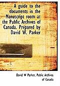 A Guide to the Documents in the Manuscript Room at the Public Archives of Canada. Prepared by David