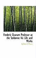 Frederic Ozanam Professor at the Sorbonne His Life and Works
