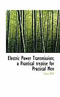 Electric Power Transmission; A Practical Treatise for Practical Men