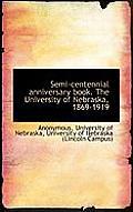 Semi-Centennial Anniversary Book. the University of Nebraska, 1869-1919
