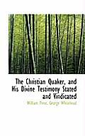 The Christian Quaker, and His Divine Testimony Stated and Vindicated