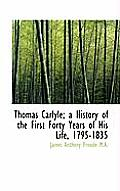 Thomas Carlyle; A History of the First Forty Years of His Life, 1795-1835