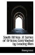 South Africa: A Series of Articles Contributed by Leading Men