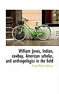 William Jones, Indian, Cowboy, American Scholar, and Anthropologist in the Field