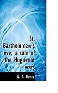 St. Bartholomew's Eve; A Tale of the Huguenot Wars