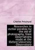 Researches in Stellar Parallax by the Aid of Photography, from Observations Made at the Oxford Unive