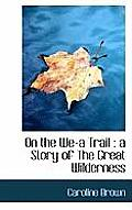 On the We-A Trail: A Story of the Great Wilderness