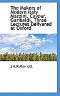 The Makers of Modern Italy Mazzini, Cavour, Garibaldi. Three Lectures Delivered at Oxford