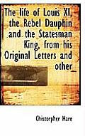 The Life of Louis XI, the Rebel Dauphin and the Statesman King, from His Original Letters and Other