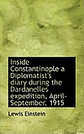 Inside Constantinople a Diplomatist's Diary During the Dardanelles Expedition, April-September, 1915