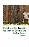 Wanted -- An Irish University; Also Essays on University and Kindred Subjects