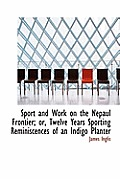 Sport and Work on the Nepaul Frontier; Or, Twelve Years Sporting Reminiscences of an Indigo Planter