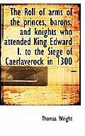 The Roll of Arms of the Princes, Barons, and Knights Who Attended King Edward I. to the Siege of Cae