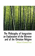 The Philosophy of Integration an Explanation of the Universe and of the Christian Religion