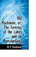 Old Mackinaw, Or, the Fortress of the Lakes and Its Surroundings