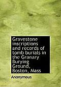Gravestone Inscriptions and Records of Tomb Burials in the Granary Burying Ground, Boston, Mass