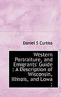 Western Portraiture, and Emigrants' Guide: A Description of Wisconsin, Illinois, and Lowa;