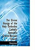 The Divine Liturgy of the Holy Orthodox Catholic Apostolic Gr Co-Russian Church
