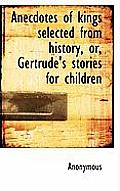 Anecdotes of Kings Selected from History, Or, Gertrude's Stories for Children