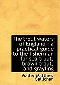 The Trout Waters of England: A Practical Guide to the Fisherman for Sea Trout, Brown Trout, and Gra