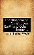 The Kingdom of Christ Upon Earth and Other Sermons