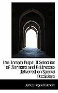 The Temple Pulpit; A Selection of Sermons and Addresses Delivered on Special Occasions