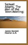 Samuel Adams, the Man of the Town Meeting;