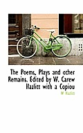 The Poems, Plays and Other Remains. Edited by W. Carew Hazlitt with a Copiou