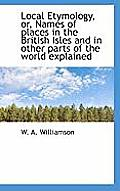Local Etymology, Or, Names of Places in the British Isles and in Other Parts of the World Explained