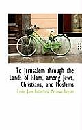 To Jerusalem Through the Lands of Islam, Among Jews, Christians, and Moslems