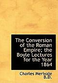 The Conversion of the Roman Empire; The Boyle Lectures for the Year 1864