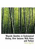 Wayside Sketches in Ecclesiastical History, Nine Lectures with Notes and Preface