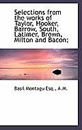 Selections from the Works of Taylor, Hooker, Barrow, South, Latimer, Brown, Milton and Bacon;