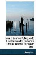 Lu La S Ance Publique de L'Acad Mie Des Sciences, Arts Et Belles-Lettres de Dijon