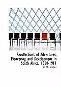 Recollections of Adventures, Pioneering and Development in South Africa, 1850-1911
