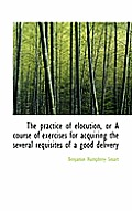 The Practice of Elocution, or a Course of Exercises for Acquiring the Several Requisites of a Good D