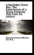 A Manitoba Chore Boy; The Experiences of a Young Emigrant Told from His Letters