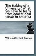 The Making of a University; What We Have to Learn from Educational Ideals in America