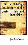 The Life of George Fox, Founder of the Quakers: Fully and Impartially...