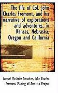 The Life of Col. John Charles Fremont, and His Narrative of Explorations and Adventures, in Kansas,