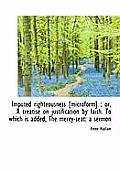 Imputed Righteousness [Microform]: Ortreatise on Justification by Faith. to Which Is Added