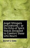 Angel Whispers [Microform]: Or the Echo of Spirit Voices Designed to Comfort Those Who Mourn