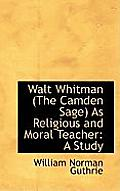 Walt Whitman (the Camden Sage as Religious and Moral Teacher: A Study