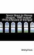 Seven Years in Vienna (August, 1907-August, 1914) a Record of Intrigue