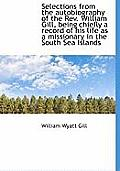 Selections from the Autobiography of the REV. William Gill, Being Chiefly a Record of His Life as a