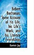 Robert Buchanan; Some Account of His Life, His Life's Work, and His Literary Friendships