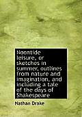 Noontide Leisure, or Sketches in Summer, Outlines from Nature and Imagination, and Including a Tale